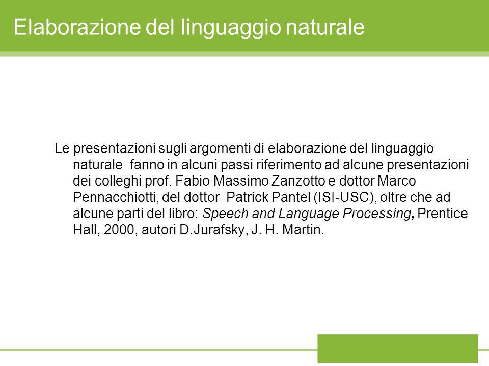Elaborazione del linguaggio naturale Le presentazioni sugli argomenti di elaborazione del linguaggio naturale fanno in alcuni passi riferimento ad alcune presentazioni dei colleghi prof.
