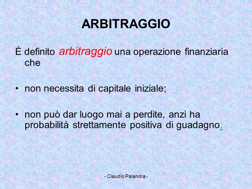 - Claudio Palandra - ARBITRAGGIO Un esempio: sul mercato dei cambi si registra nello stesso istante i seguenti tassi Euro/USD1.267 Euro/Yen133.85 USD/Yen 106.75 1 USD 106.75 Yen 106.75 Yen 0.798 Euro 1.011 USD Abbiamo ottenuto un guadagno di 1.1 centesimi di USD