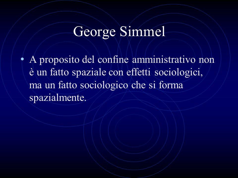 George Simmel A proposito del confine amministrativo non è un fatto spaziale con effetti sociologici, ma un fatto sociologico che si forma spazialmente.
