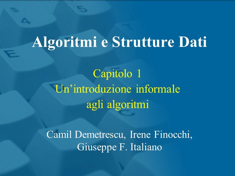 Capitolo 1 Unintroduzione informale agli algoritmi Algoritmi e Strutture Dati Camil Demetrescu, Irene Finocchi, Giuseppe F.