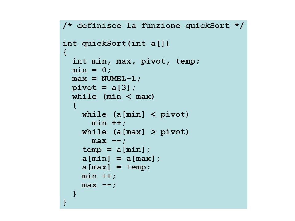 /* definisce la funzione quickSort */ int quickSort(int a[]) { int min, max, pivot, temp; min = 0; max = NUMEL-1; pivot = a[3]; while (min < max) { wh