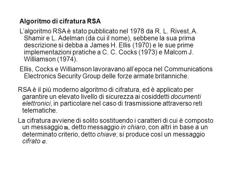Algoritmo di cifratura RSA Lalgoritmo RSA è stato pubblicato nel 1978 da R. L. Rivest, A. Shamir e L. Adelman (da cui il nome), sebbene la sua prima d