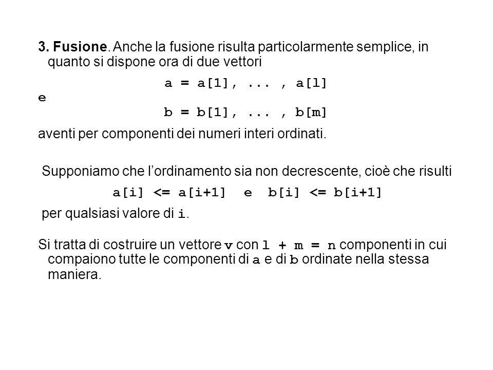 3. Fusione. Anche la fusione risulta particolarmente semplice, in quanto si dispone ora di due vettori a = a[1],..., a[l] e b = b[1],..., b[m] aventi