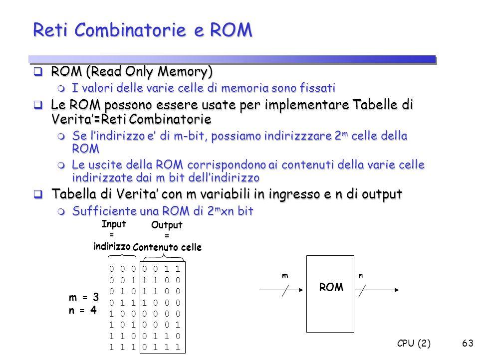 CPU (2)63 ROM (Read Only Memory) ROM (Read Only Memory) m I valori delle varie celle di memoria sono fissati Le ROM possono essere usate per implement