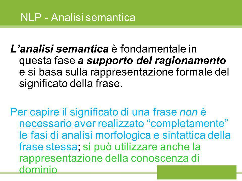 NLP - Analisi semantica Lanalisi semantica è fondamentale in questa fase a supporto del ragionamento e si basa sulla rappresentazione formale del sign