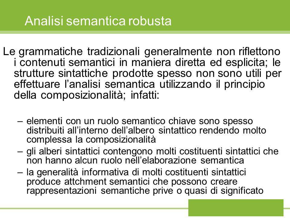 Analisi semantica robusta Le grammatiche tradizionali generalmente non riflettono i contenuti semantici in maniera diretta ed esplicita; le strutture