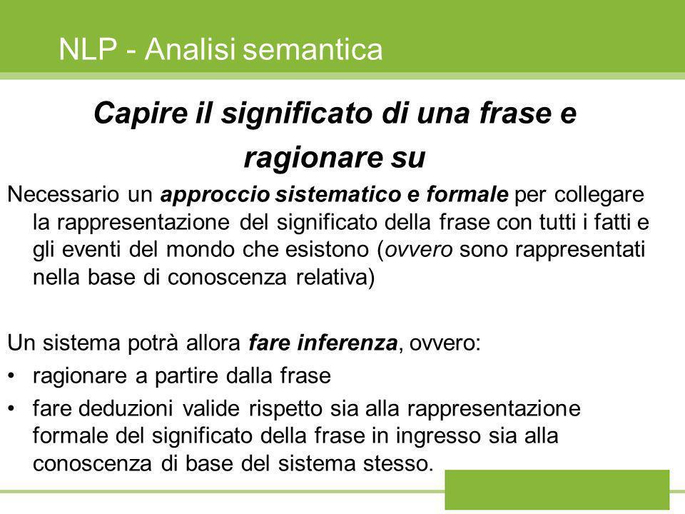 NLP - Analisi semantica Capire il significato di una frase e ragionare su Necessario un approccio sistematico e formale per collegare la rappresentazi
