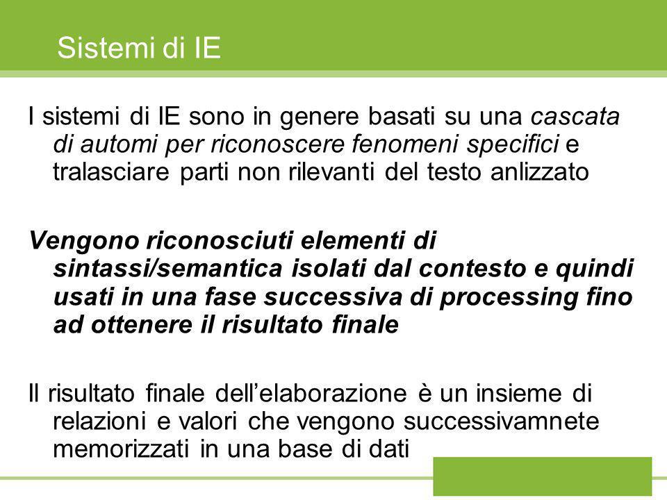 Sistemi di IE I sistemi di IE sono in genere basati su una cascata di automi per riconoscere fenomeni specifici e tralasciare parti non rilevanti del