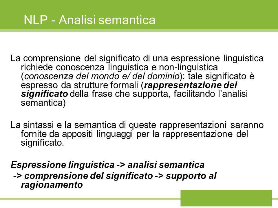 Rappresentazione del significato La rappresentazione del significato può avvenire in linguaggi formali diversi (FOPC calcolo dei predicati, reti semantiche, diagrammi delle dipendenze concettuali, frames, etc), che usano strutture di simboli per esprimere il significato della frase specifica (così come di un generico evento dello stesso tipo)