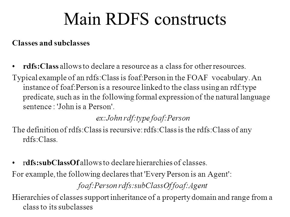 Main RDFS constructs Classes and subclasses rdfs:Class allows to declare a resource as a class for other resources.