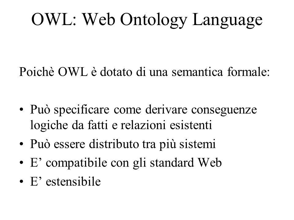 OWL: Web Ontology Language Poichè OWL è dotato di una semantica formale: Può specificare come derivare conseguenze logiche da fatti e relazioni esistenti Può essere distributo tra più sistemi E compatibile con gli standard Web E estensibile