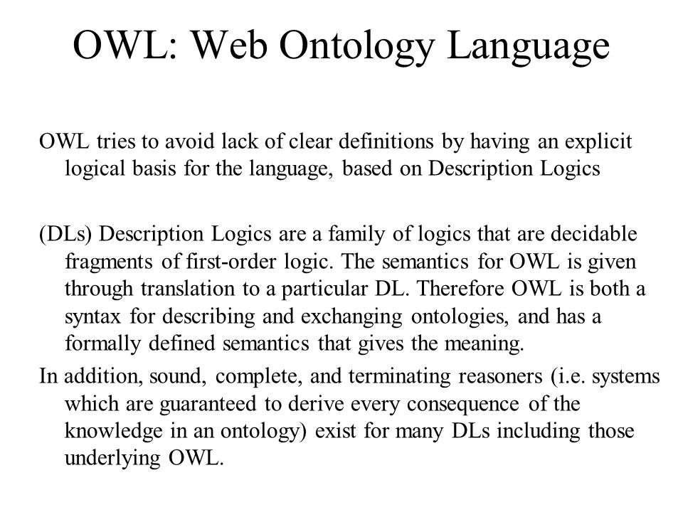 OWL: Web Ontology Language OWL tries to avoid lack of clear definitions by having an explicit logical basis for the language, based on Description Logics (DLs) Description Logics are a family of logics that are decidable fragments of first-order logic.