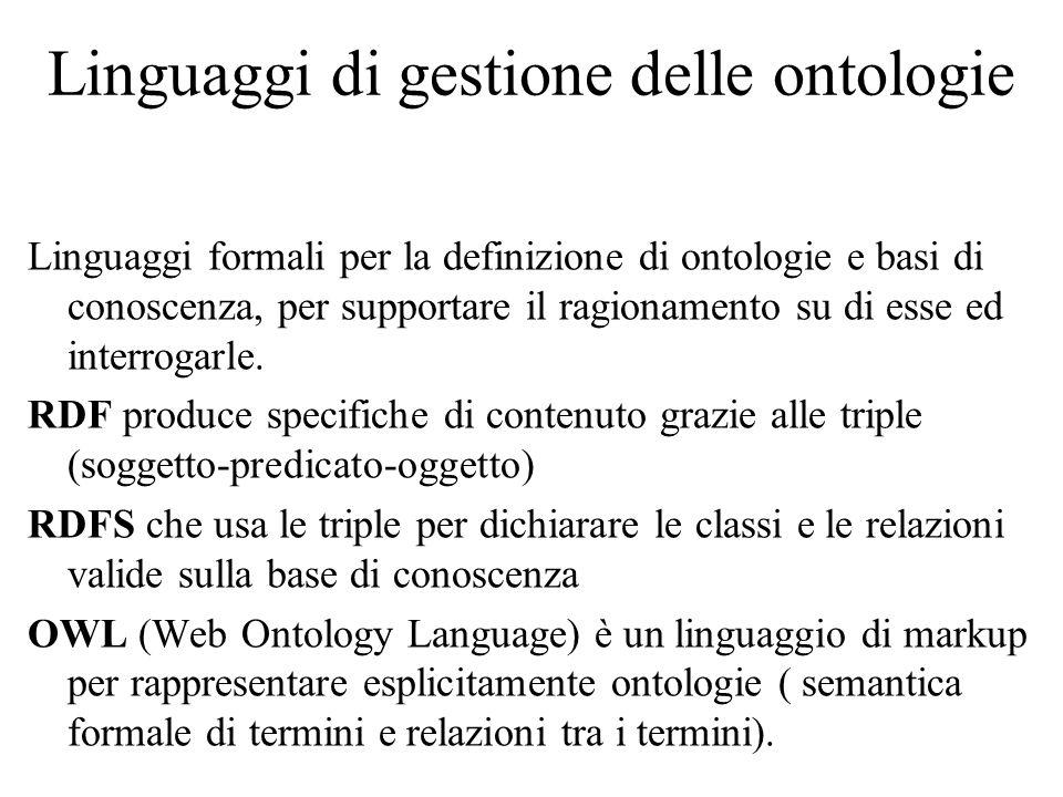 Linguaggi di gestione delle ontologie Linguaggi formali per la definizione di ontologie e basi di conoscenza, per supportare il ragionamento su di esse ed interrogarle.