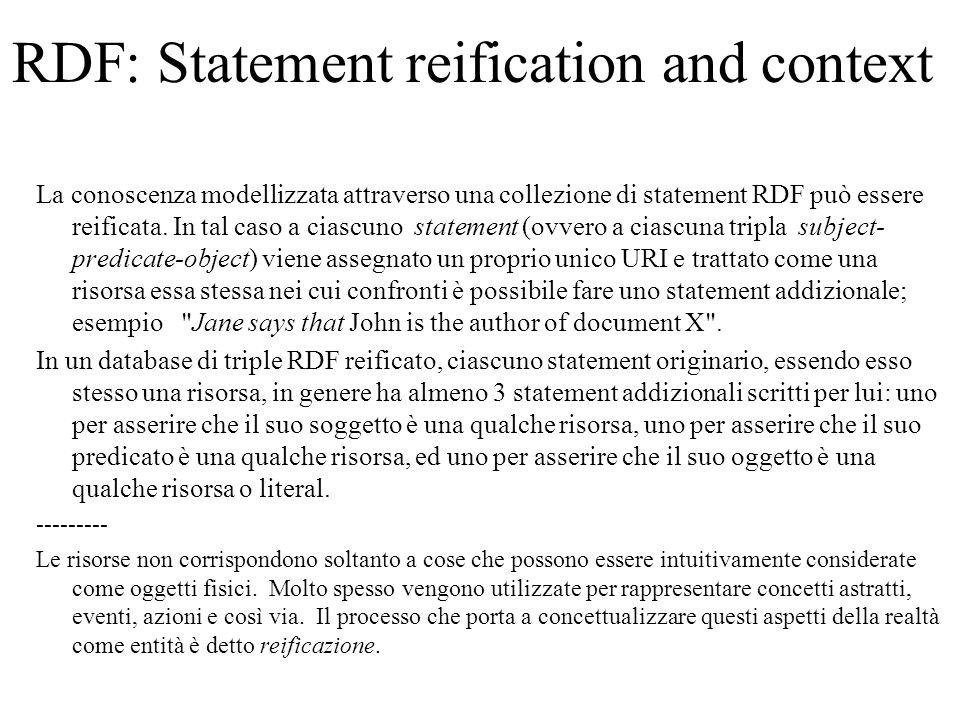 RDF: Statement reification and context Alcune implementazioni del modello RDF riconoscono che talvolta è utile raggruppare statements in accordo a criteri di tipo diverso, detti situations, contexts, or scopes.