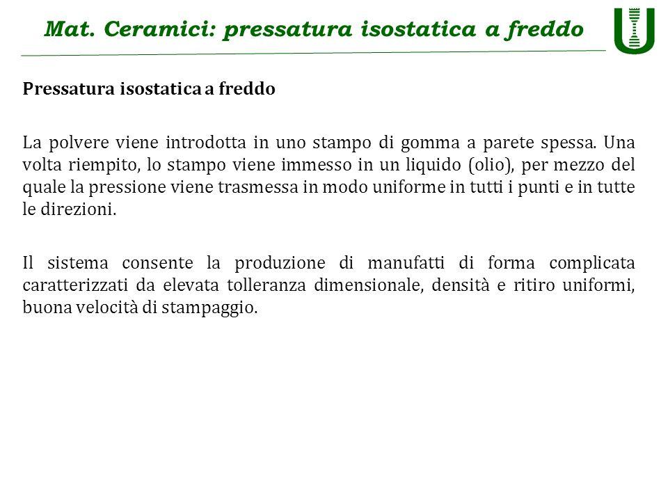 Mat. Ceramici: pressatura isostatica a freddo Pressatura isostatica a freddo La polvere viene introdotta in uno stampo di gomma a parete spessa. Una v