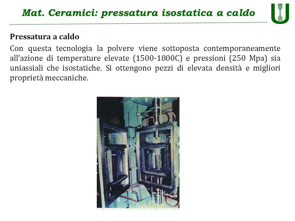 Mat. Ceramici: pressatura isostatica a caldo Pressatura a caldo Con questa tecnologia la polvere viene sottoposta contemporaneamente allazione di temp