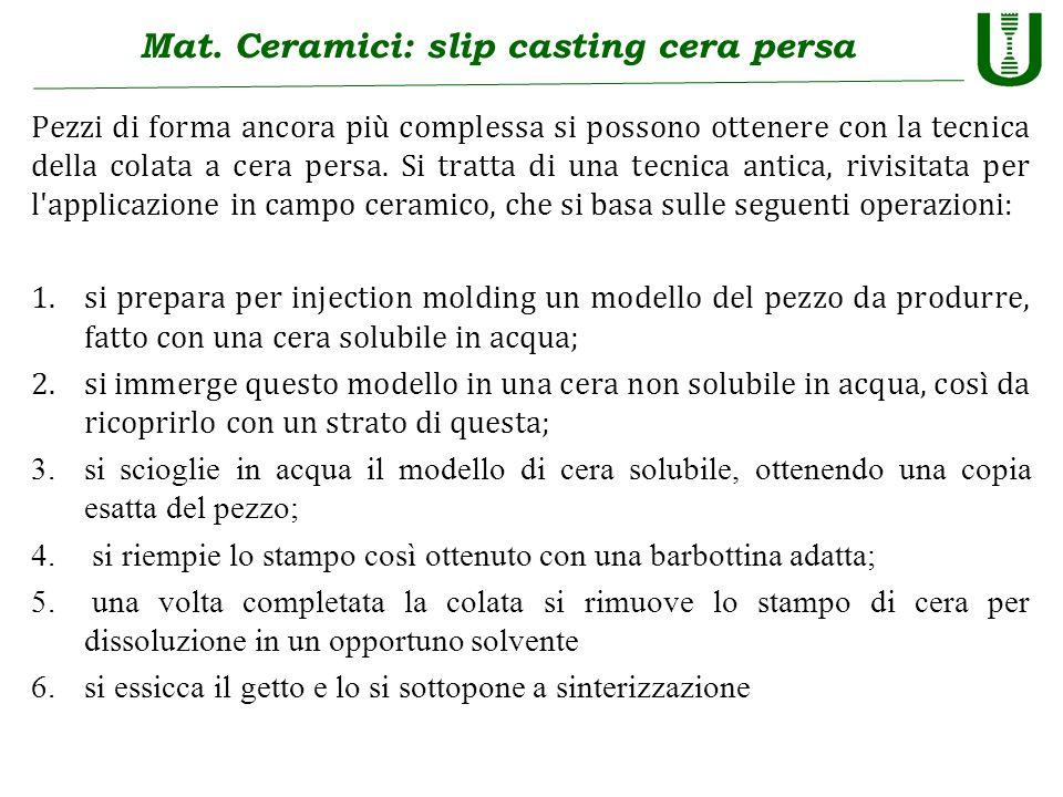 Mat. Ceramici: slip casting cera persa Pezzi di forma ancora più complessa si possono ottenere con la tecnica della colata a cera persa. Si tratta di