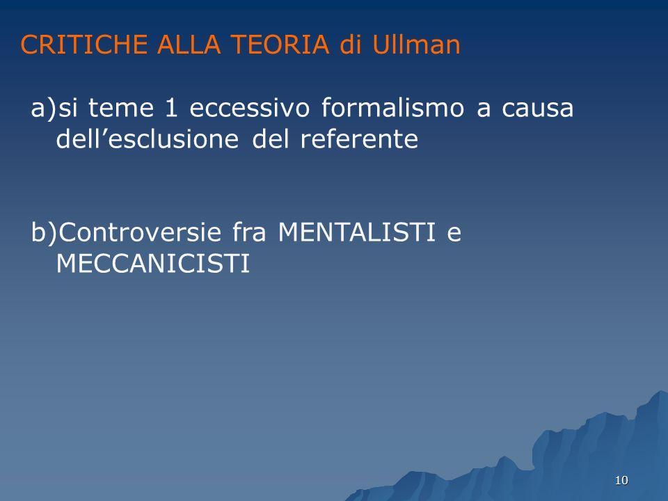 10 CRITICHE ALLA TEORIA di Ullman a)si teme 1 eccessivo formalismo a causa dellesclusione del referente b)Controversie fra MENTALISTI e MECCANICISTI