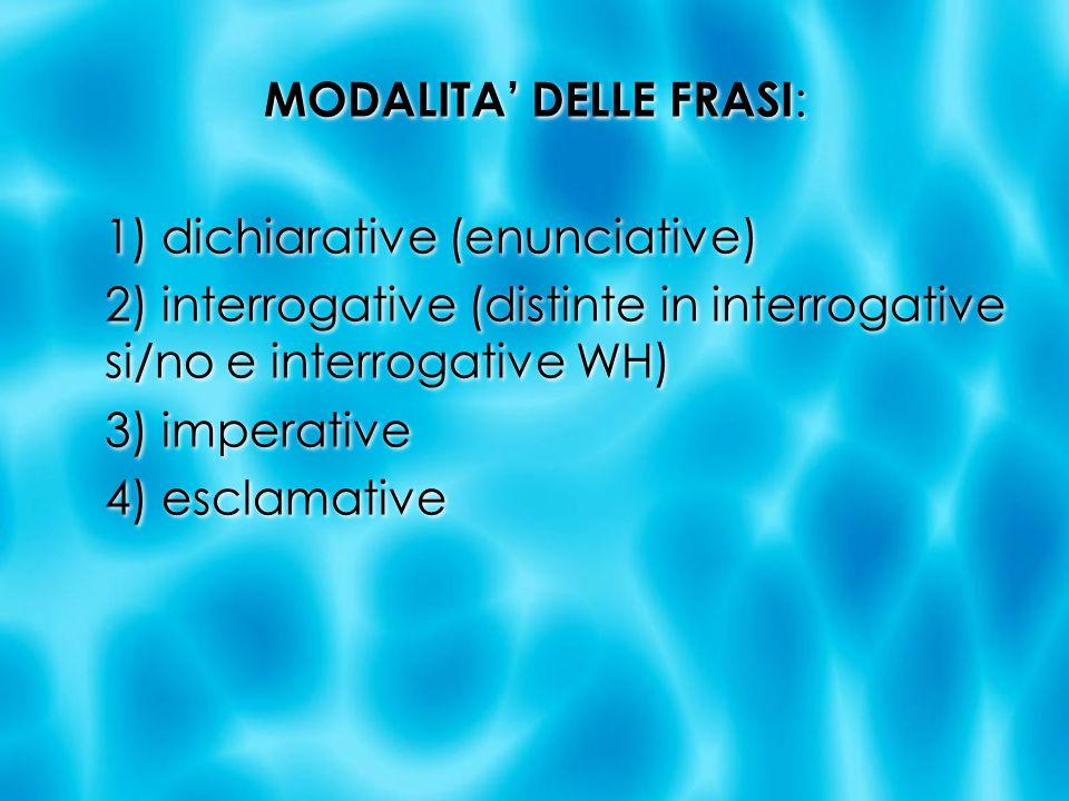 MODALITA DELLE FRASI : 1) dichiarative (enunciative) 2) interrogative (distinte in interrogative si/no e interrogative WH) 3) imperative 4) esclamativ