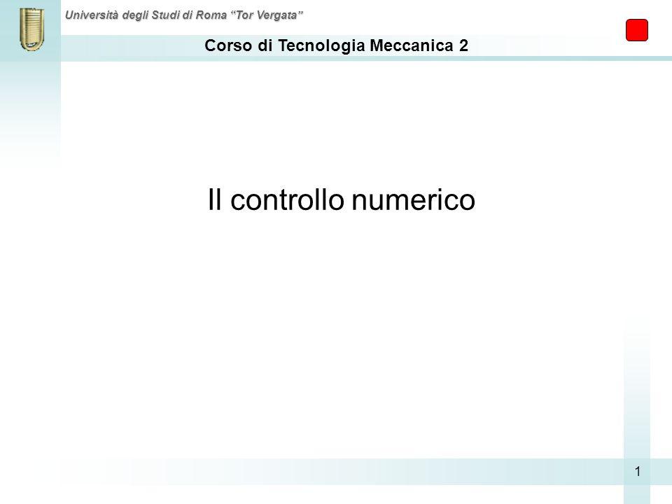 Corso di Tecnologia Meccanica 2 Università degli Studi di Roma Tor Vergata 1 Il controllo numerico