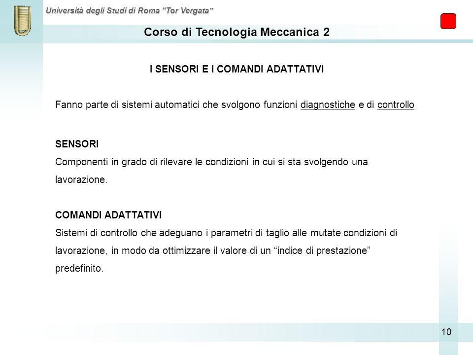 Corso di Tecnologia Meccanica 2 Università degli Studi di Roma Tor Vergata 10 I SENSORI E I COMANDI ADATTATIVI Fanno parte di sistemi automatici che s