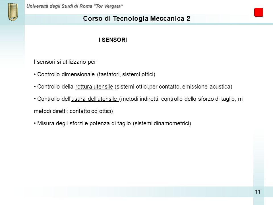 Corso di Tecnologia Meccanica 2 Università degli Studi di Roma Tor Vergata 11 I SENSORI I sensori si utilizzano per Controllo dimensionale (tastatori,