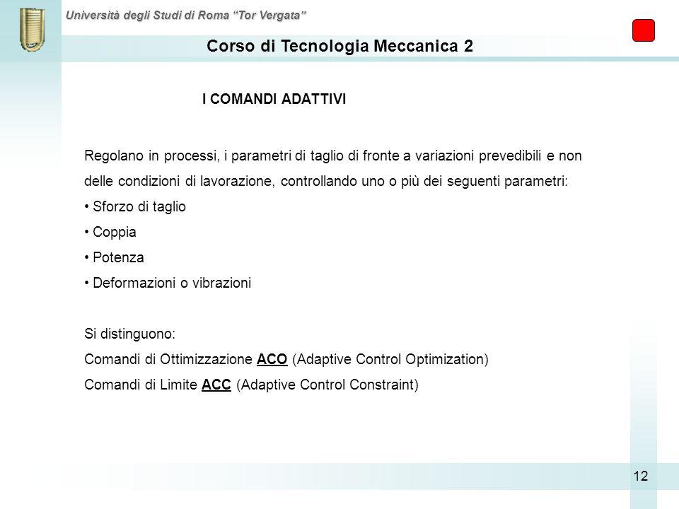 Corso di Tecnologia Meccanica 2 Università degli Studi di Roma Tor Vergata 12 I COMANDI ADATTIVI Regolano in processi, i parametri di taglio di fronte