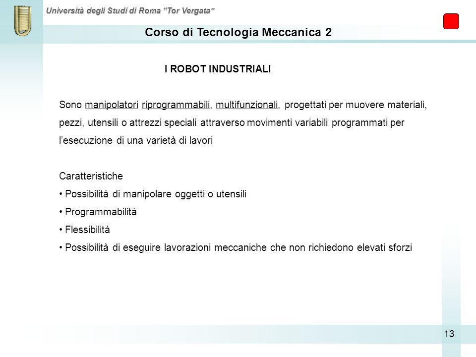 Corso di Tecnologia Meccanica 2 Università degli Studi di Roma Tor Vergata 13 I ROBOT INDUSTRIALI Sono manipolatori riprogrammabili, multifunzionali,