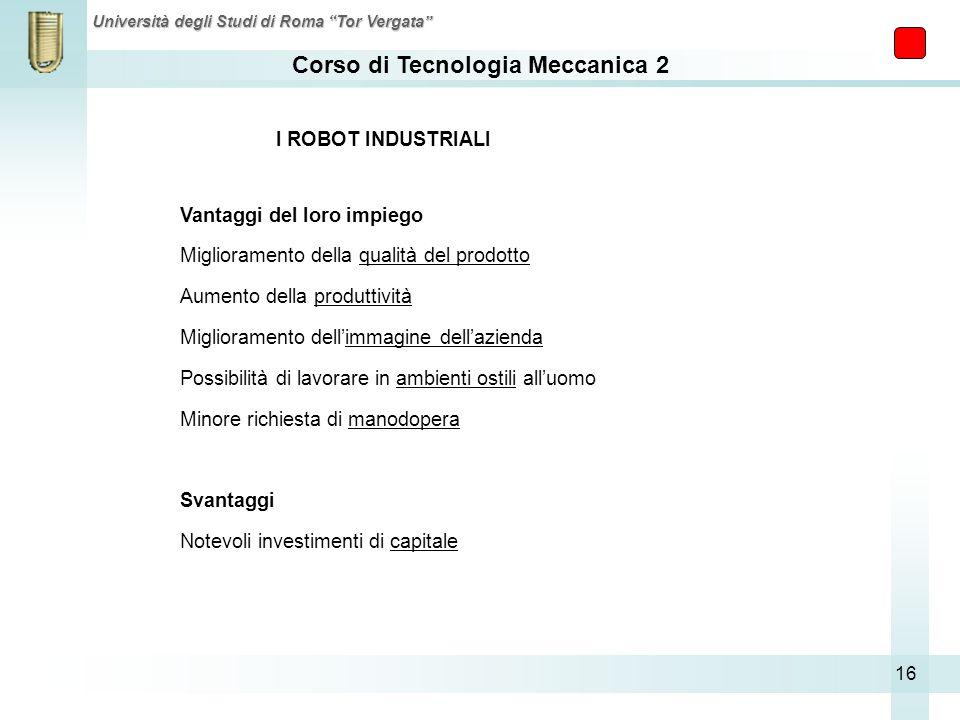 Corso di Tecnologia Meccanica 2 Università degli Studi di Roma Tor Vergata 16 I ROBOT INDUSTRIALI Vantaggi del loro impiego Miglioramento della qualit