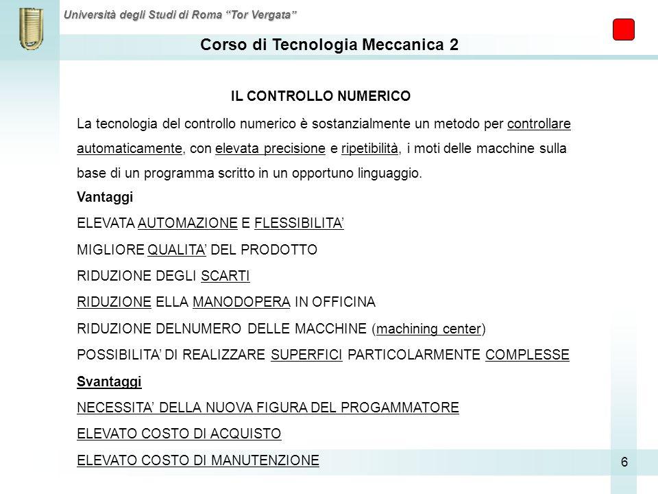 Corso di Tecnologia Meccanica 2 Università degli Studi di Roma Tor Vergata 6 La tecnologia del controllo numerico è sostanzialmente un metodo per cont