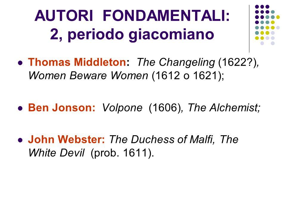 AUTORI FONDAMENTALI: 2, periodo giacomiano Thomas Middleton: The Changeling (1622?), Women Beware Women (1612 o 1621); Ben Jonson: Volpone (1606), The
