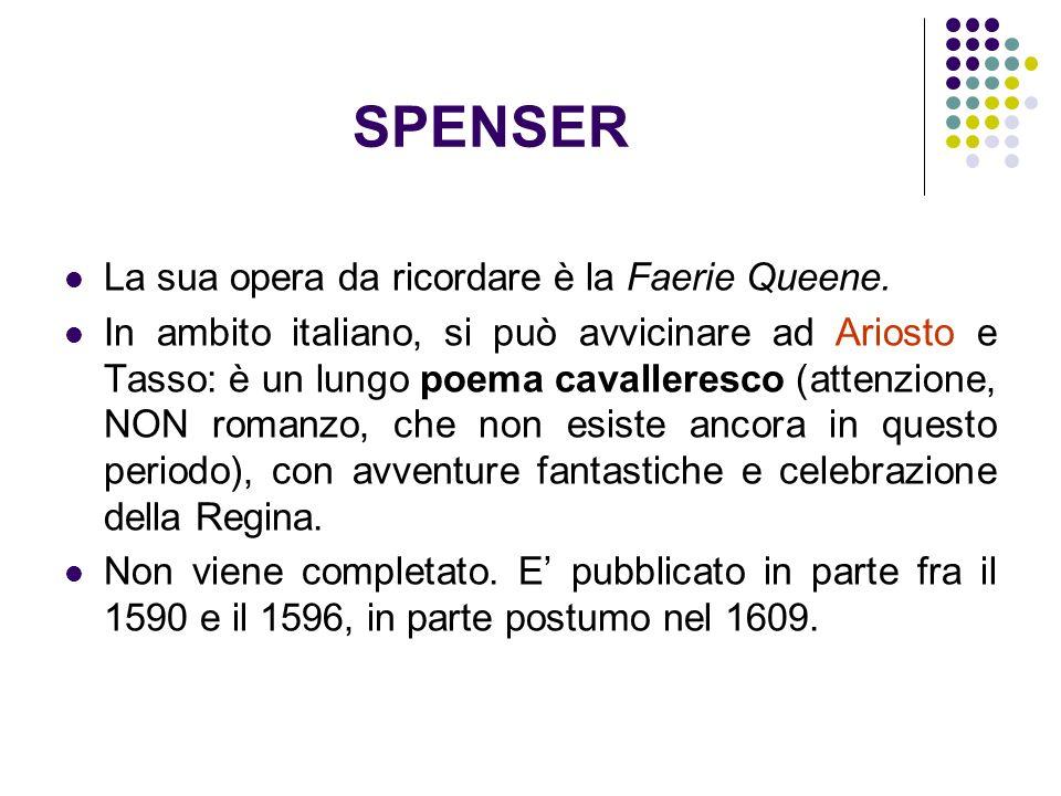 SPENSER La sua opera da ricordare è la Faerie Queene. In ambito italiano, si può avvicinare ad Ariosto e Tasso: è un lungo poema cavalleresco (attenzi