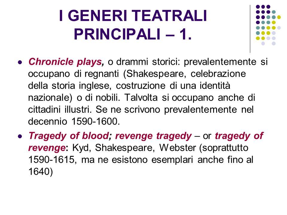 I GENERI TEATRALI PRINCIPALI – 1. Chronicle plays, o drammi storici: prevalentemente si occupano di regnanti (Shakespeare, celebrazione della storia i