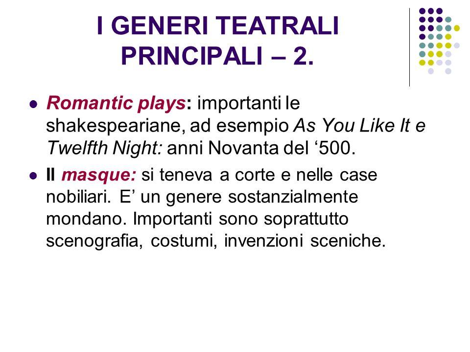 I GENERI TEATRALI PRINCIPALI – 2. Romantic plays: importanti le shakespeariane, ad esempio As You Like It e Twelfth Night: anni Novanta del 500. Il ma