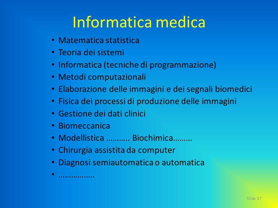 Slide 17 Informatica medica Matematica statistica Teoria dei sistemi Informatica (tecniche di programmazione) Metodi computazionali Elaborazione delle