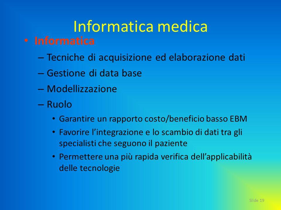 Slide 19 Informatica medica Informatica – Tecniche di acquisizione ed elaborazione dati – Gestione di data base – Modellizzazione – Ruolo Garantire un