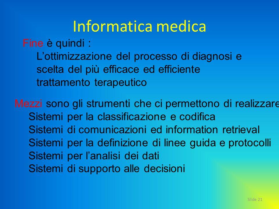 Slide 21 Informatica medica Fine è quindi : Lottimizzazione del processo di diagnosi e scelta del più efficace ed efficiente trattamento terapeutico M
