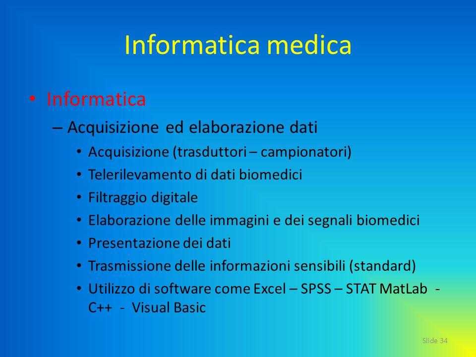 Slide 34 Informatica medica Informatica – Acquisizione ed elaborazione dati Acquisizione (trasduttori – campionatori) Telerilevamento di dati biomedic