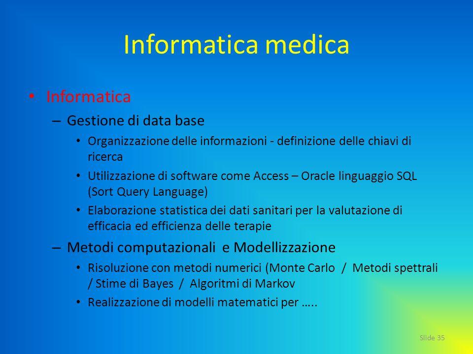 Slide 35 Informatica medica Informatica – Gestione di data base Organizzazione delle informazioni - definizione delle chiavi di ricerca Utilizzazione