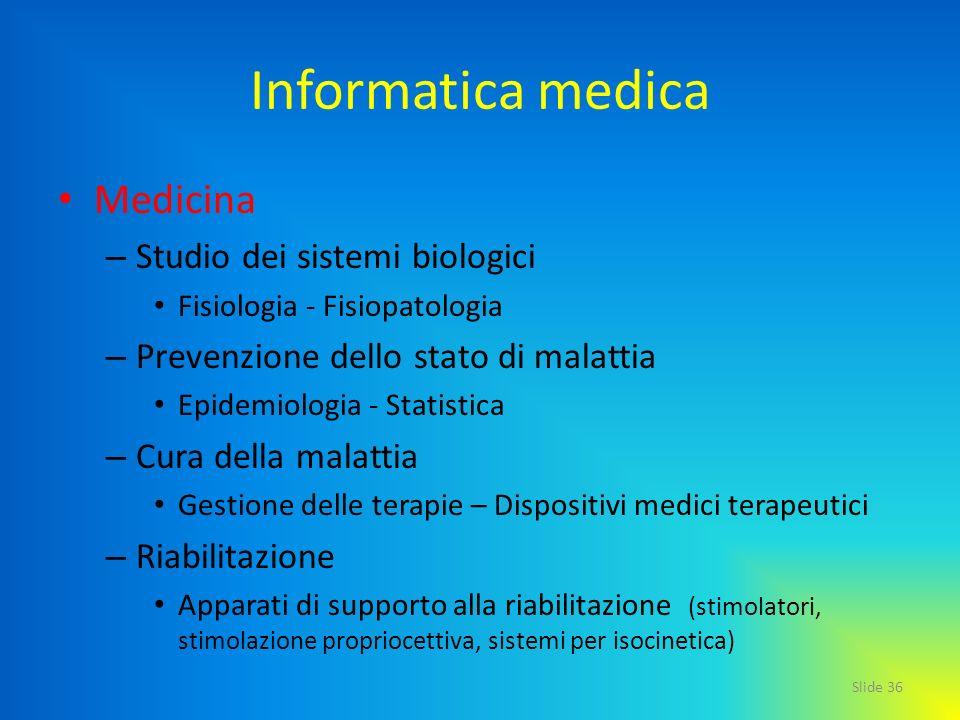 Slide 36 Informatica medica Medicina – Studio dei sistemi biologici Fisiologia - Fisiopatologia – Prevenzione dello stato di malattia Epidemiologia -