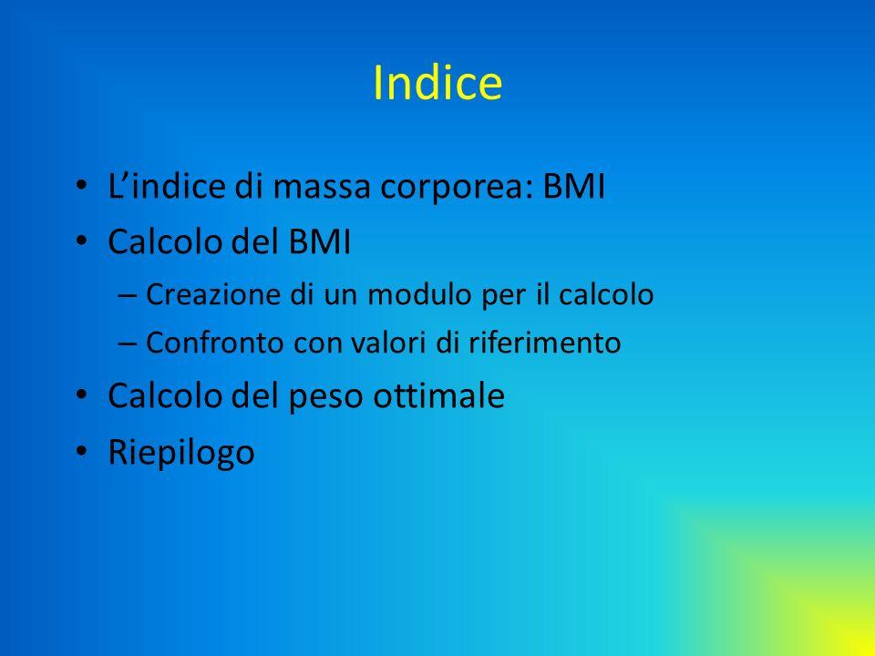 Indice Lindice di massa corporea: BMI Calcolo del BMI – Creazione di un modulo per il calcolo – Confronto con valori di riferimento Calcolo del peso o