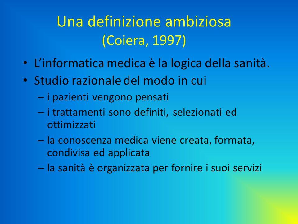Una definizione ambiziosa (Coiera, 1997) Linformatica medica è la logica della sanità. Studio razionale del modo in cui – i pazienti vengono pensati –