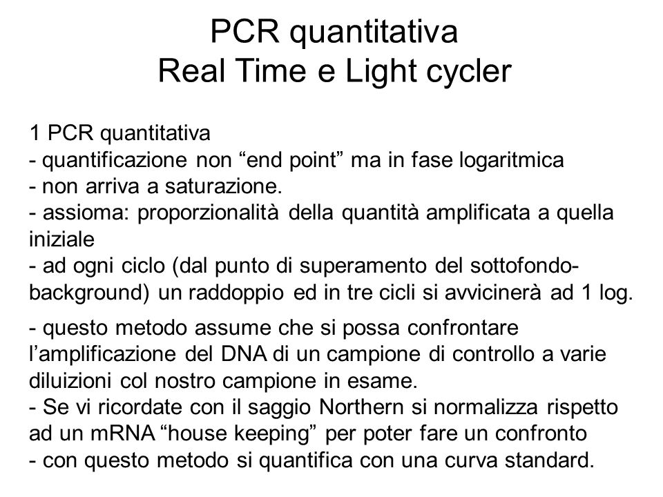 PCR quantitativa Real Time e Light cycler 1 PCR quantitativa - quantificazione non end point ma in fase logaritmica - non arriva a saturazione. - assi