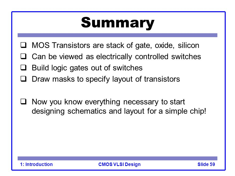 CMOS VLSI Design1: IntroductionSlide 59 Summary MOS Transistors are stack of gate, oxide, silicon Can be viewed as electrically controlled switches Bu