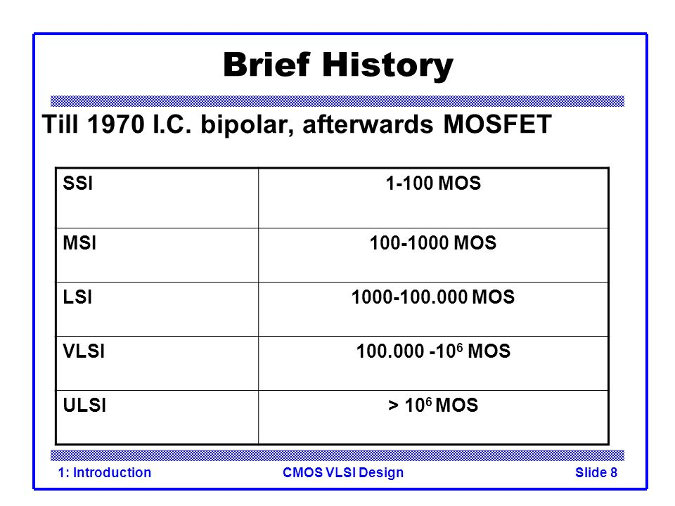 CMOS VLSI Design1: IntroductionSlide 8 Brief History Till 1970 I.C. bipolar, afterwards MOSFET SSI1-100 MOS MSI100-1000 MOS LSI1000-100.000 MOS VLSI10