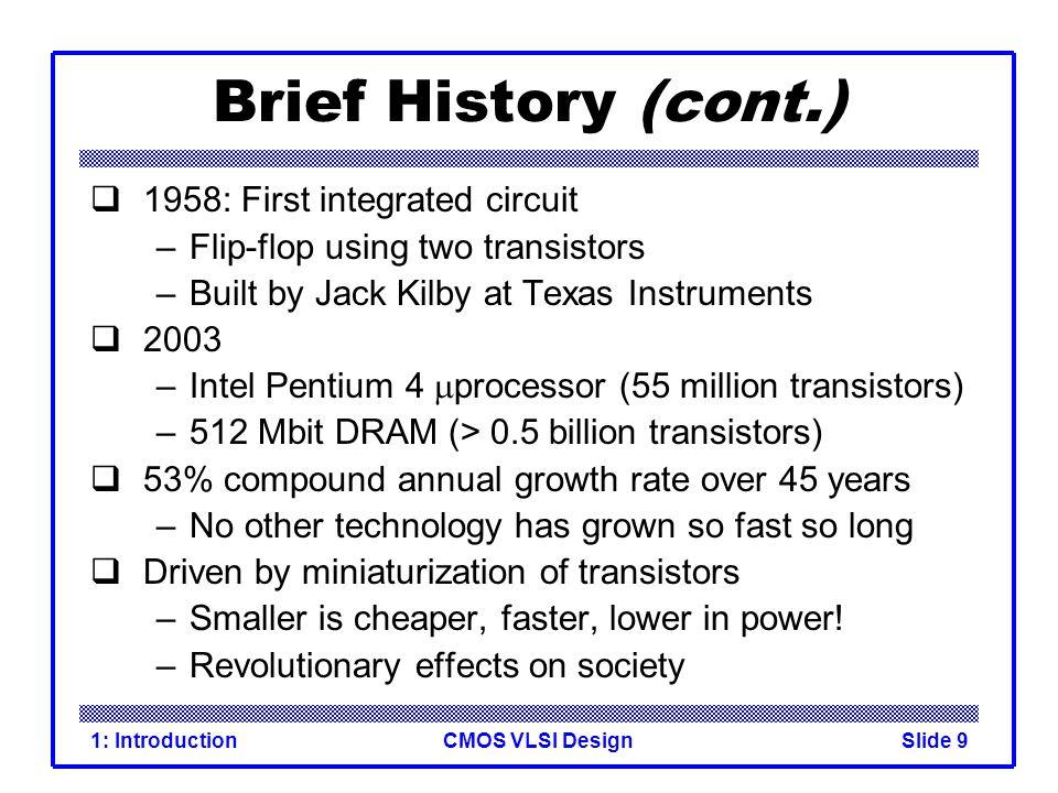 CMOS VLSI Design1: IntroductionSlide 10 Vantaggi della tecnologia integrata Dimensioni: Fette di silicio (2003) fino a 12 pollici Velocità Consumo di potenza Dimensioni del sistema Costo del sistema Legge di MOORE: raddoppio ogni anno e mezzo del numero di componenti per chip CHIP