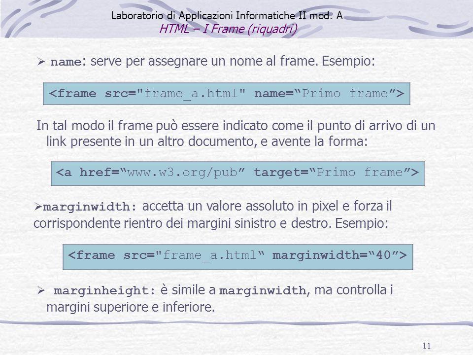 11 Laboratorio di Applicazioni Informatiche II mod. A HTML – I Frame (riquadri) In tal modo il frame può essere indicato come il punto di arrivo di un