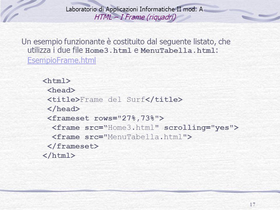 17 Frame del Surf Un esempio funzionante è costituito dal seguente listato, che utilizza i due file Home3.html e MenuTabella.html : EsempioFrame.html EsempioFrame.html Laboratorio di Applicazioni Informatiche II mod.