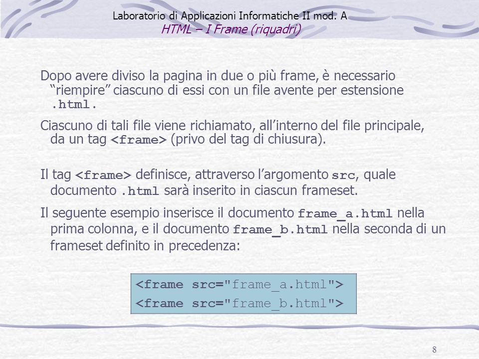 8 Laboratorio di Applicazioni Informatiche II mod. A HTML – I Frame (riquadri) Il tag definisce, attraverso largomento src, quale documento.html sarà