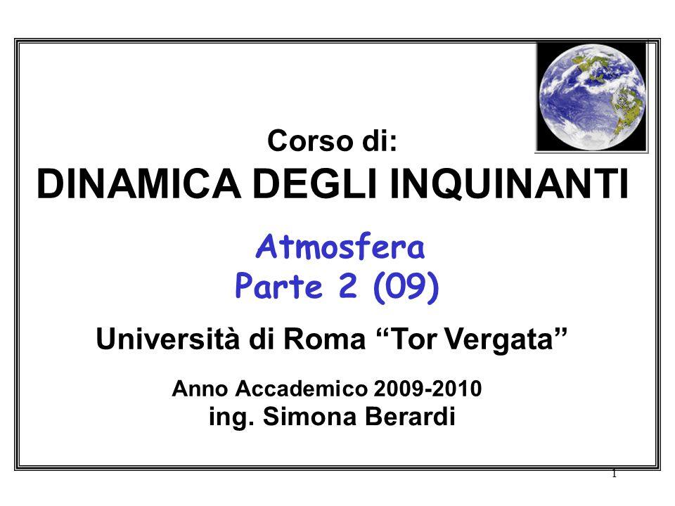 1 Corso di: DINAMICA DEGLI INQUINANTI Atmosfera Parte 2 (09) Università di Roma Tor Vergata Anno Accademico 2009-2010 ing. Simona Berardi